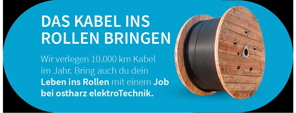 Wir verlegen 10.000 km Kabel  im Jahr. Bring auch du dein  Leben ins Rollen mit einem Job  bei ostharz elektroTechnik.